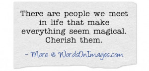 There are people we meet in life that make everything seem magical ...