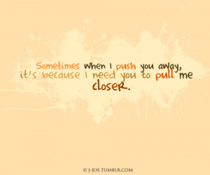 ... when i push you away, it's because i need you to pull me closer