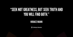 Seek not greatness, but seek truth and you will find both.""