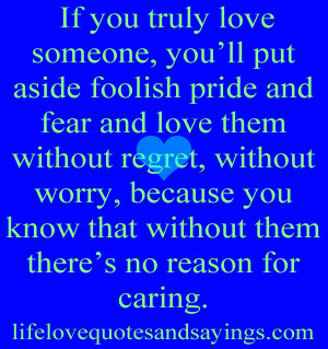 truly love someone, you'll put aside foolish pride and fear and love ...