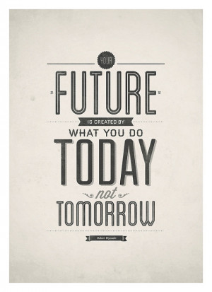 ... simple but powerful Your Future Is Created by Today ($18-$25) print