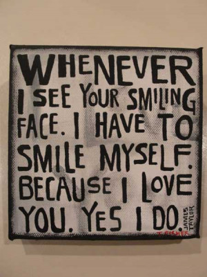 ... see you smiling face I have to smile myself because I love you, Yes I