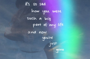 It's so sad how you were such a big part of my life ~ Break Up Quote