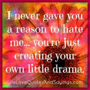 never gave you a reason to hate me… You're just creating your ...