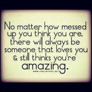 No matter ho messed up you think you are, there will always be someone ...