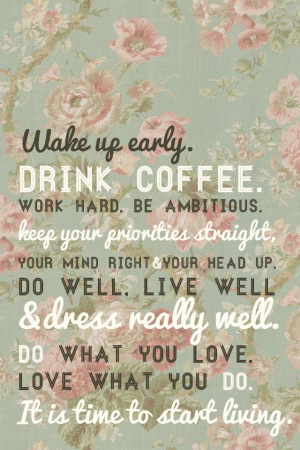 Wake up early, drink coffee, work hard, be ambitious. Keep your ...