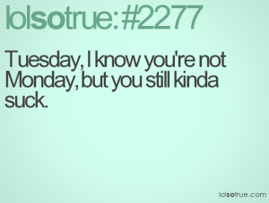 Tuesday, I know you're not Monday, but you still kinda suck.