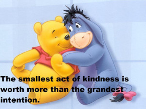 the smallest act of kindness is worth more than the grandest intention ...