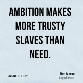 Ben Jonson - Ambition makes more trusty slaves than need.
