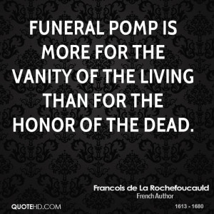 Funeral pomp is more for the vanity of the living than for the honor ...