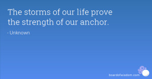 The storms of our life prove the strength of our anchor.