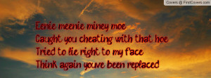 Eenie meenie miney moe Caught you cheating with that hoeTried to lie ...