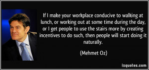 If I make your workplace conducive to walking at lunch, or working out ...