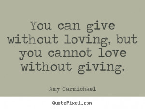 Quotes about love - You can give without loving, but you cannot love ...
