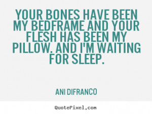 quote - Your bones have been my bedframe and your flesh has been my ...