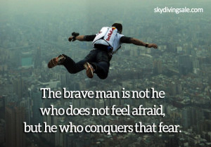 ... man is not he who does not feel afraid, but he who conquers that fear