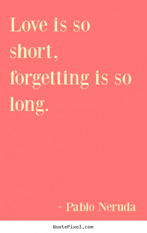 Quotes about love - Love is so short, forgetting is so long.