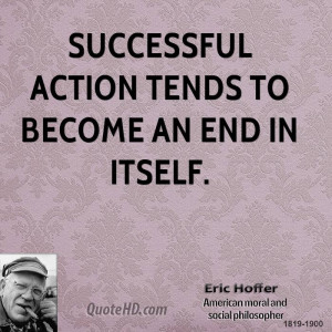 Successful action tends to become an end in itself.