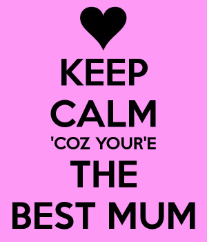 KEEP CALM 'COZ YOUR'E THE BEST MUM