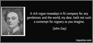 ... dear, hath not such a contempt for roguery as you imagine. - John Gay