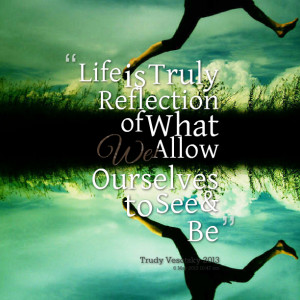 Quotes Picture: life is truly reflection of what we allow ourselves to ...