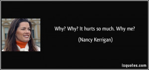 Why? Why? It hurts so much. Why me? - Nancy Kerrigan