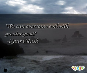 We can overcome evil with greater good .