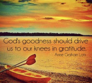 Anne Graham Lotz... God's goodness should drive us to our knees in ...
