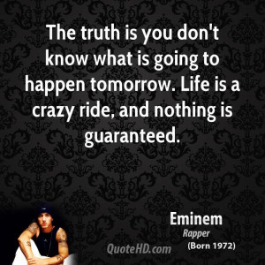 ... to happen tomorrow. Life is a crazy ride, and nothing is guaranteed