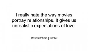 really hate the way movies portray relationships. It gives us ...