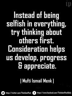 selfish in everything, try thinking about others first. Consideration ...