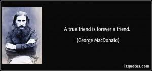 true friend is forever a friend. - George MacDonald
