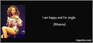 am happy and I'm single. - Rihanna