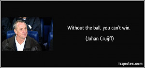 Without the ball, you can't win. - Johan Cruijff
