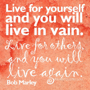 Live for yourself and you will live in vain,live for others and you ...