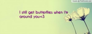 still get butterflies when i'm around Profile Facebook Covers