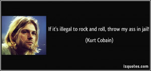 If it's illegal to rock and roll, throw my ass in jail! - Kurt Cobain