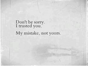 Don't be sorry. I trusted you. My mistake, not yours.
