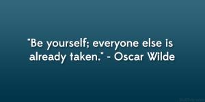 "Be yourself; everyone else is already taken."" – Oscar Wilde"