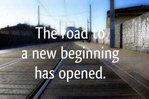 ... new beginning has opened Quotes about Life The road to a new beginning