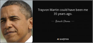 Trayvon Martin could have been me 35 years ago. - Barack Obama