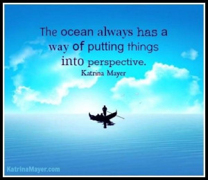 The ocean always has a way of putting things into perspective.