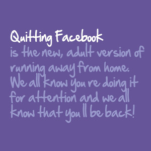Quitting Facebook is the new, adult version of running away from home ...