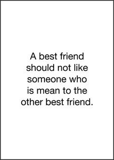 best friend should not like someone who is mean to the other best ...