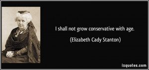 shall not grow conservative with age. - Elizabeth Cady Stanton