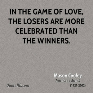 In the game of love, the losers are more celebrated than the winners.