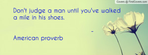 Don't judge a man until you've walked a mile in his shoes. - American ...