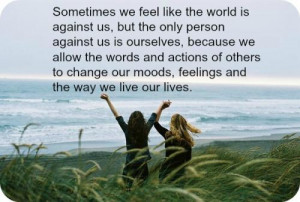 Sometimes we feel like the world is against us, but the only person ...
