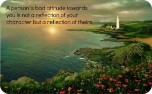 person's bad attitude towards you is not a reflection of your ...