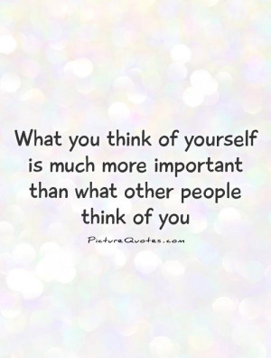 ... more important than what other people think of you Picture Quote #1